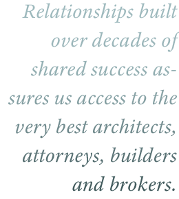 Relationships built over decades of shared success has given us access to the very best architects, attorney, builders, and brokers